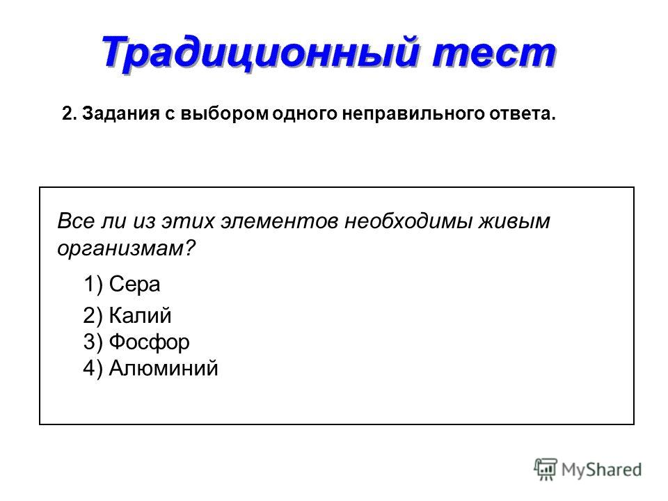 2. Задания с выбором одного неправильного ответа. 2) Калий Все ли из этих элементов необходимы живым организмам? 1) Сера 3) Фосфор 4) Алюминий