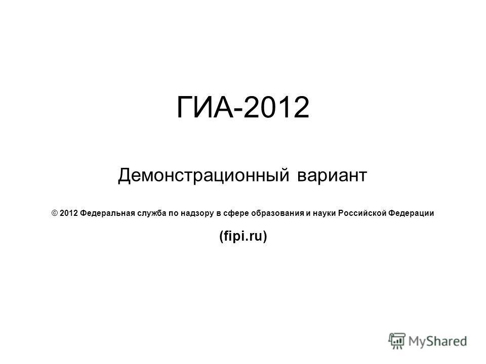 ГИА-2012 Демонстрационный вариант © 2012 Федеральная служба по надзору в сфере образования и науки Российской Федерации (fipi.ru)