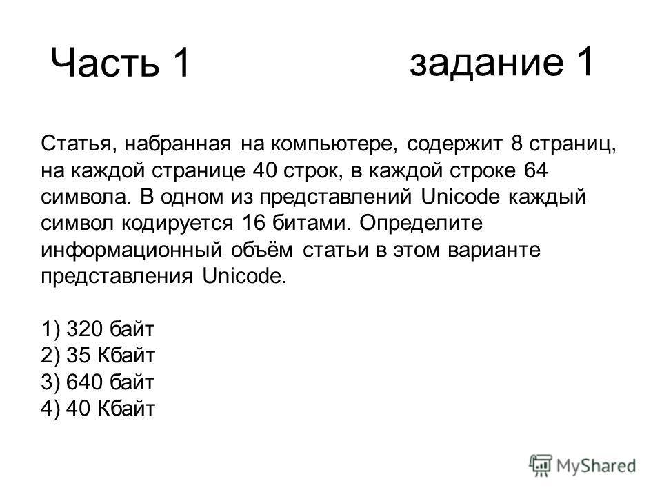 Часть 1 Статья, набранная на компьютере, содержит 8 страниц, на каждой странице 40 строк, в каждой строке 64 символа. В одном из представлений Unicode каждый символ кодируется 16 битами. Определите информационный объём статьи в этом варианте представ