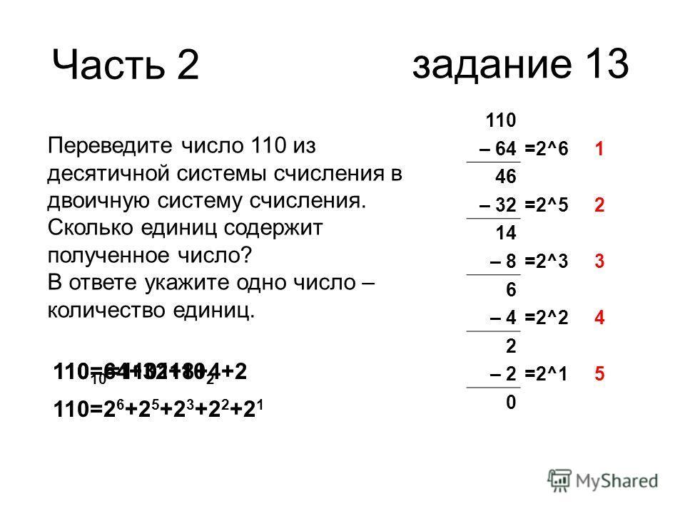 Часть 2 задание 13 Переведите число 110 из десятичной системы счисления в двоичную систему счисления. Сколько единиц содержит полученное число? В ответе укажите одно число – количество единиц. 110 – 64=2^61 46 – 32=2^52 14 – 8=2^33 6 – 4=2^24 2 – 2=2