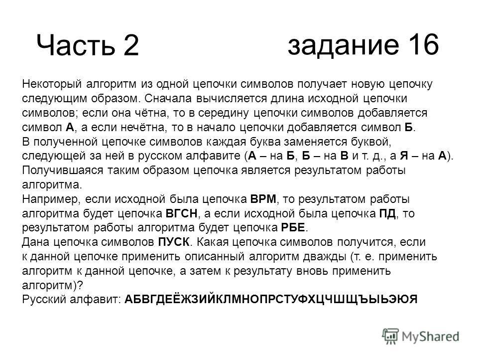 Часть 2 задание 16 Некоторый алгоритм из одной цепочки символов получает новую цепочку следующим образом. Сначала вычисляется длина исходной цепочки символов; если она чётна, то в середину цепочки символов добавляется символ А, а если нечётна, то в н