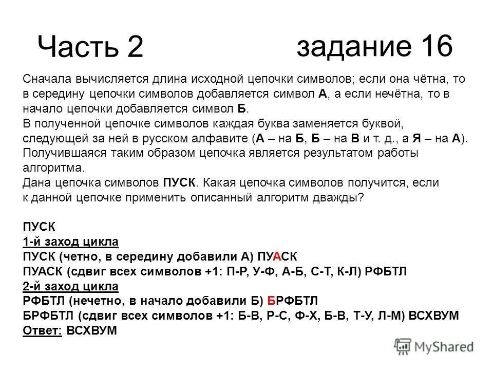 Часть 2 задание 16 Сначала вычисляется длина исходной цепочки символов; если она чётна, то в середину цепочки символов добавляется символ А, а если нечётна, то в начало цепочки добавляется символ Б. В полученной цепочке символов каждая буква заменяет