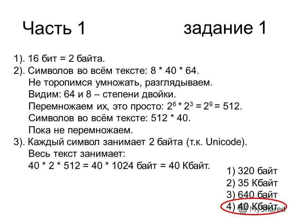 Часть 1 задание 1 1). 16 бит = 2 байта. 2). Символов во всём тексте: 8 * 40 * 64. Не торопимся умножать, разглядываем. Видим: 64 и 8 – степени двойки. Перемножаем их, это просто: 2 6 * 2 3 = 2 9 = 512. Символов во всём тексте: 512 * 40. Пока не перем