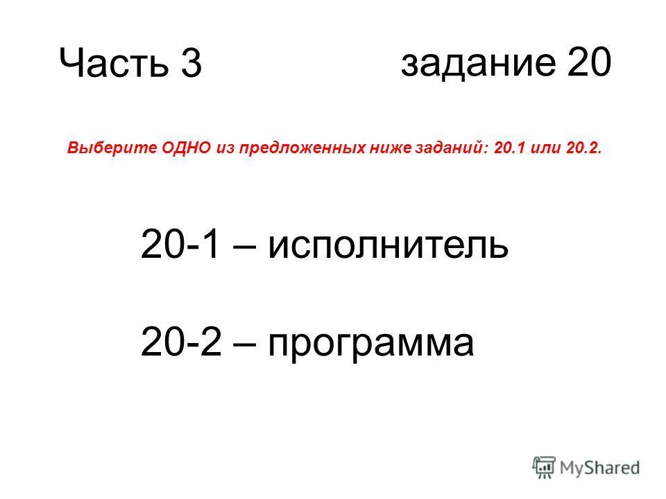 Часть 3 задание 20 Выберите ОДНО из предложенных ниже заданий: 20.1 или 20.2. 20-1 – исполнитель 20-2 – программа
