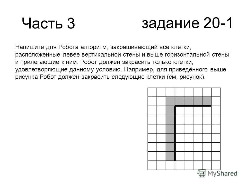 Часть 3 задание 20-1 Напишите для Робота алгоритм, закрашивающий все клетки, расположенные левее вертикальной стены и выше горизонтальной стены и прилегающие к ним. Робот должен закрасить только клетки, удовлетворяющие данному условию. Например, для