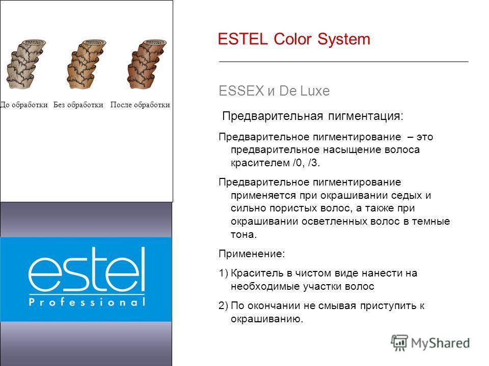 ESTEL Color System ESSEX и De Luxe Предварительная пигментация: Предварительное пигментирование – это предварительное насыщение волоса красителем /0, /3. Предварительное пигментирование применяется при окрашивании седых и сильно пористых волос, а так