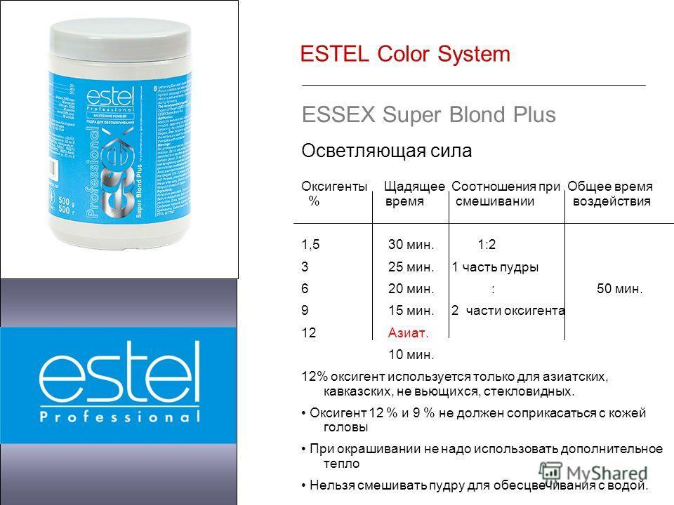 ESTEL Color System ESSEX Super Blond Plus Осветляющая сила Оксигенты Щадящее Соотношения при Общее время % время смешивании воздействия 1,5 30 мин. 1:2 3 25 мин. 1 часть пудры 6 20 мин. : 50 мин. 9 15 мин. 2 части оксигента 12 Азиат. 10 мин. 12% окси