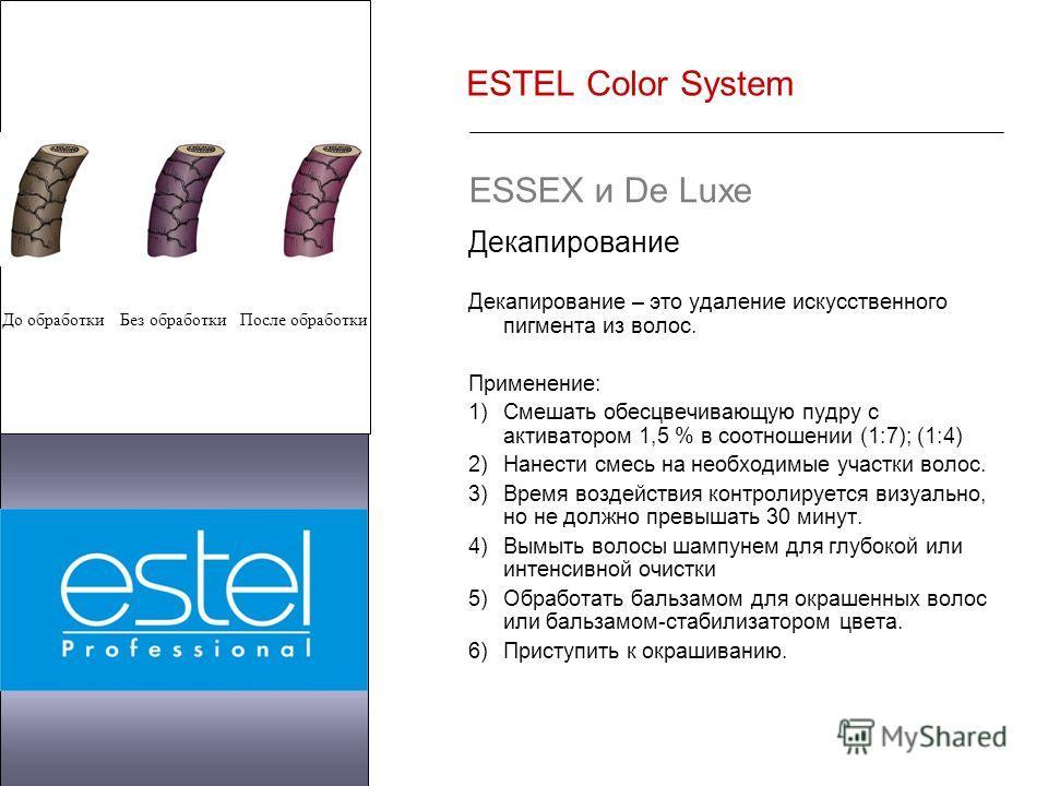 ESTEL Color System ESSEX и De Luxe Декапирование Декапирование – это удаление искусственного пигмента из волос. Применение: 1)Смешать обесцвечивающую пудру с активатором 1,5 % в соотношении (1:7); (1:4) 2)Нанести смесь на необходимые участки волос. 3