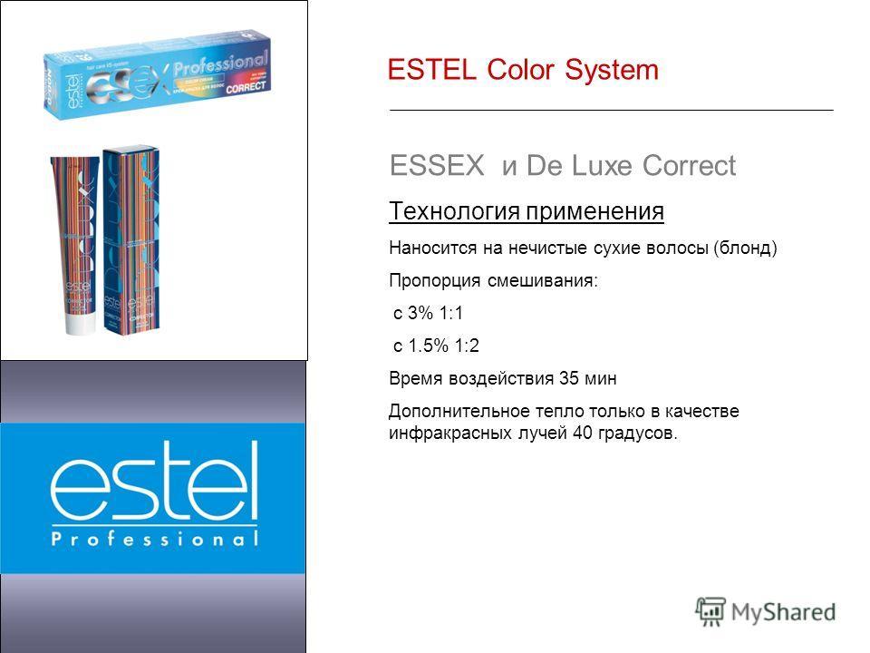 ESTEL Color System ESSEX и De Luxe Correct Технология применения Наносится на нечистые сухие волосы (блонд) Пропорция смешивания: с 3% 1:1 с 1.5% 1:2 Время воздействия 35 мин Дополнительное тепло только в качестве инфракрасных лучей 40 градусов.