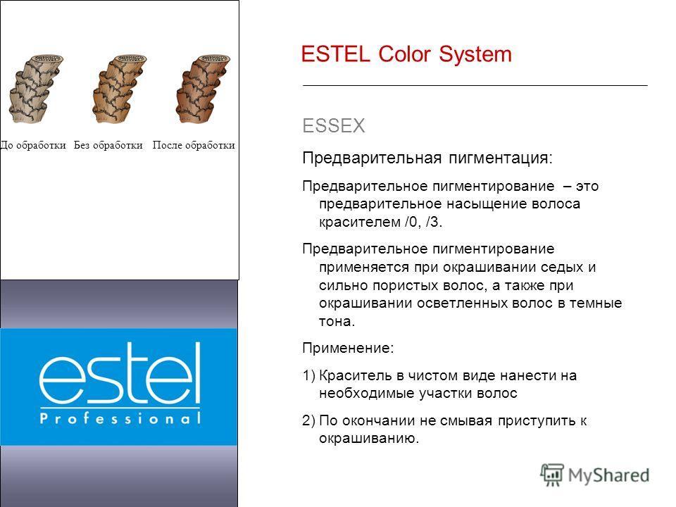 ESTEL Color System ESSEX Предварительная пигментация: Предварительное пигментирование – это предварительное насыщение волоса красителем /0, /3. Предварительное пигментирование применяется при окрашивании седых и сильно пористых волос, а также при окр