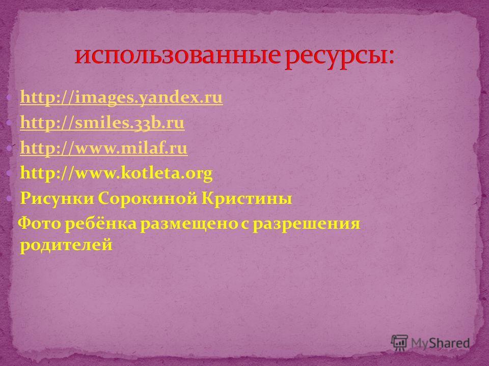 http://images.yandex.ru http://smiles.33b.ru http://www.milaf.ru http://www.kotleta.org Рисунки Сорокиной Кристины Фото ребёнка размещено с разрешения родителей