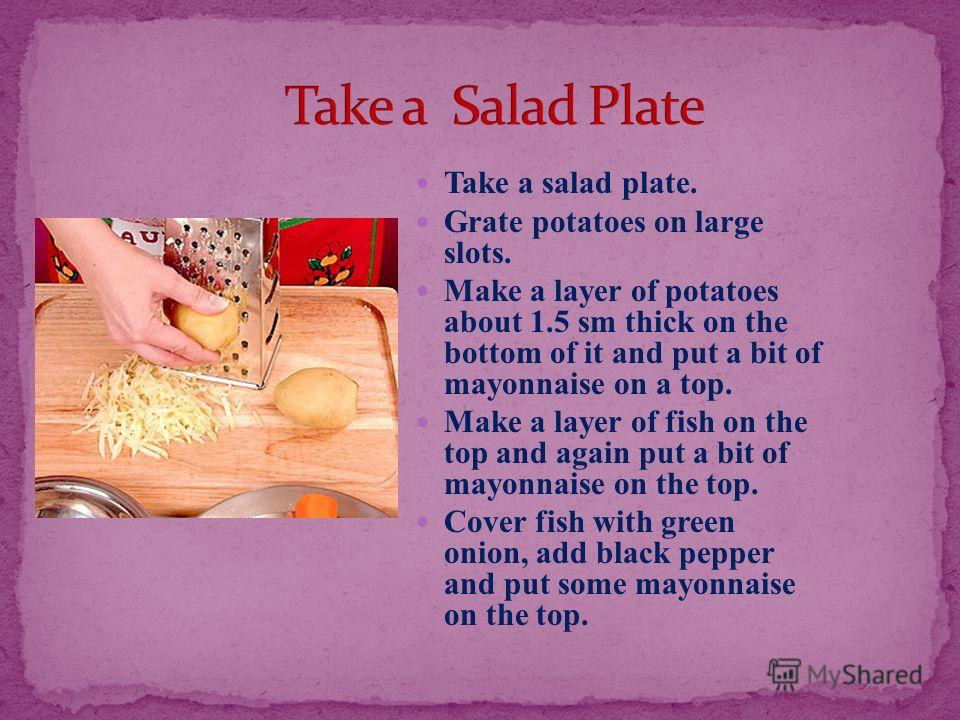 Take a salad plate. Grate potatoes on large slots. Make a layer of potatoes about 1.5 sm thick on the bottom of it and put a bit of mayonnaise on a top. Make a layer of fish on the top and again put a bit of mayonnaise on the top. Cover fish with gre