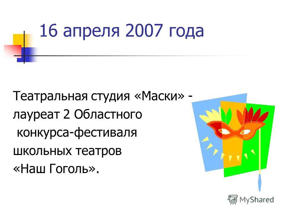 16 апреля 2007 года Театральная студия «Маски» - лауреат 2 Областного конкурса-фестиваля школьных театров «Наш Гоголь».