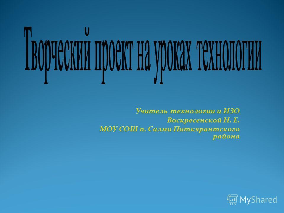 Учитель технологии и ИЗО Воскресенской Н. Е. МОУ СОШ п. Салми Питкярантского района