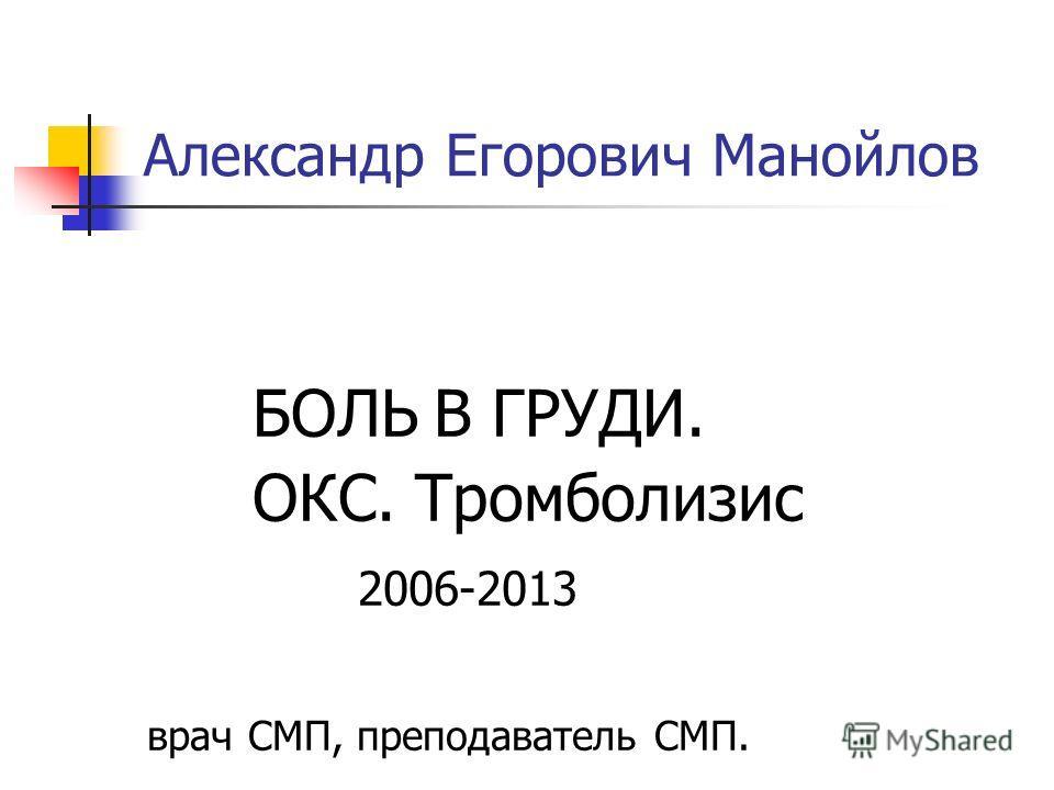 Александр Егорович Манойлов БОЛЬ В ГРУДИ. ОКС. Тромболизис 2006-2013 врач СМП, преподаватель СМП.