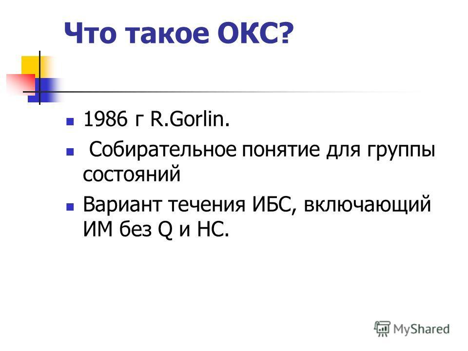 Что такое ОКС? 1986 г R.Gorlin. Собирательное понятие для группы состояний Вариант течения ИБС, включающий ИМ без Q и НС.