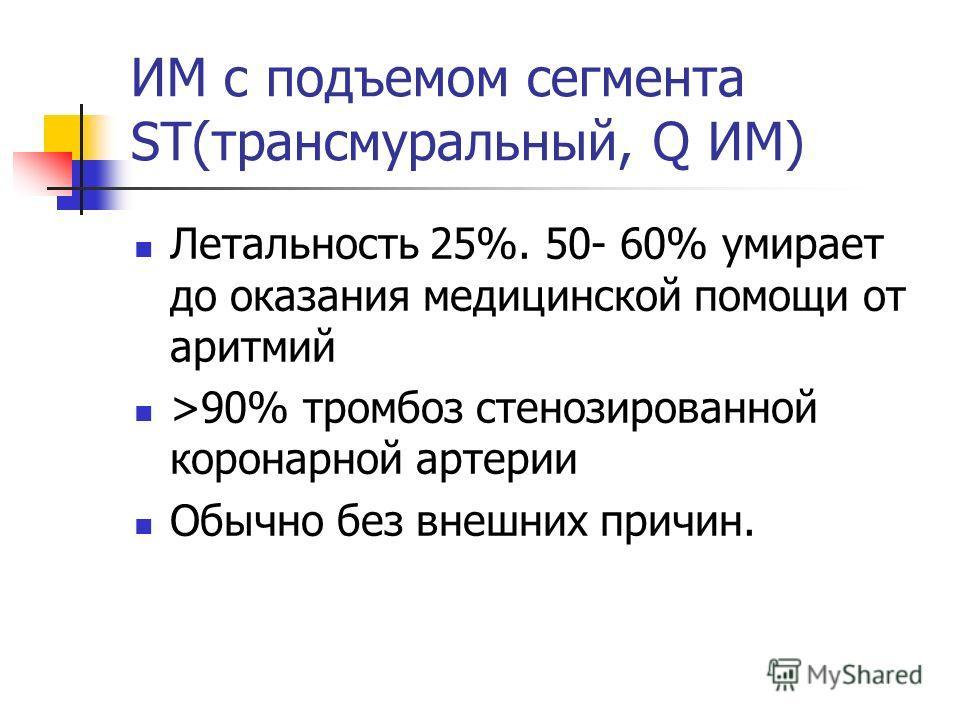 ИМ с подъемом сегмента ST(трансмуральный, Q ИМ) Летальность 25%. 50- 60% умирает до оказания медицинской помощи от аритмий >90% тромбоз стенозированной коронарной артерии Обычно без внешних причин.
