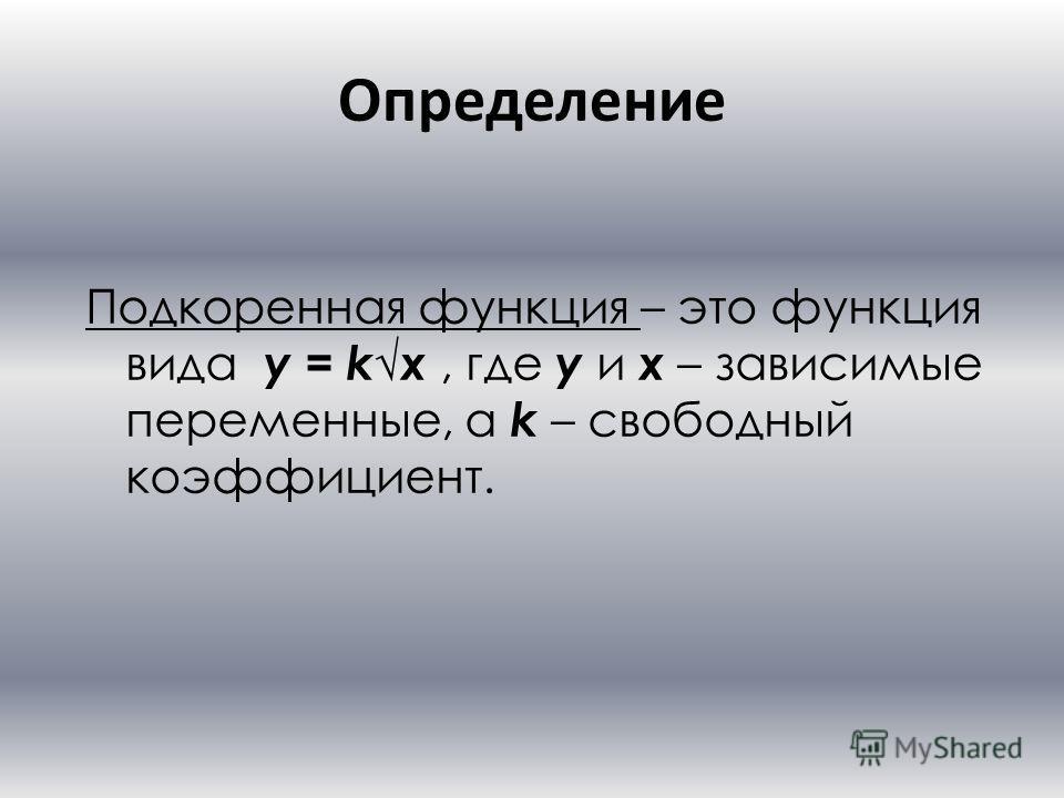 Определение Подкоренная функция – это функция вида y = k x, где y и x – зависимые переменные, а k – свободный коэффициент.