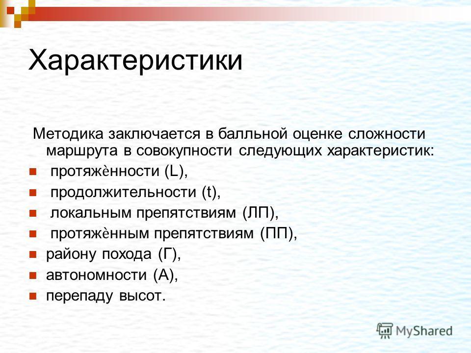 Характеристики Методика заключается в балльной оценке сложности маршрута в совокупности следующих характеристик: протяжнности (L), продолжительности (t), локальным препятствиям (ЛП), протяжнным препятствиям (ПП), району похода (Г), автономности (А),