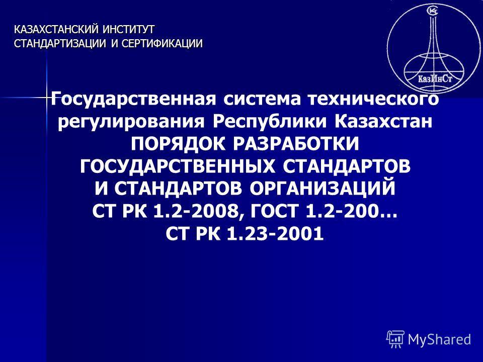 КАЗАХСТАНСКИЙ ИНСТИТУТ СТАНДАРТИЗАЦИИ И СЕРТИФИКАЦИИ Государственная система технического регулирования Республики Казахстан ПОРЯДОК РАЗРАБОТКИ ГОСУДАРСТВЕННЫХ СТАНДАРТОВ И СТАНДАРТОВ ОРГАНИЗАЦИЙ СТ РК 1.2-2008, ГОСТ 1.2-200… СТ РК 1.23-2001