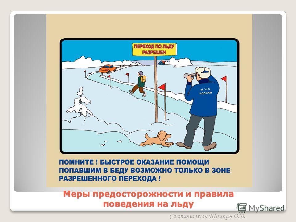 Меры предосторожности и правила поведения на льду Составитель: Тоцкая О.В.
