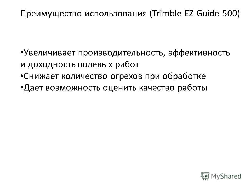 Преимущество использования (Trimble EZ-Guide 500) Увеличивает производительность, эффективность и доходность полевых работ Снижает количество огрехов при обработке Дает возможность оценить качество работы