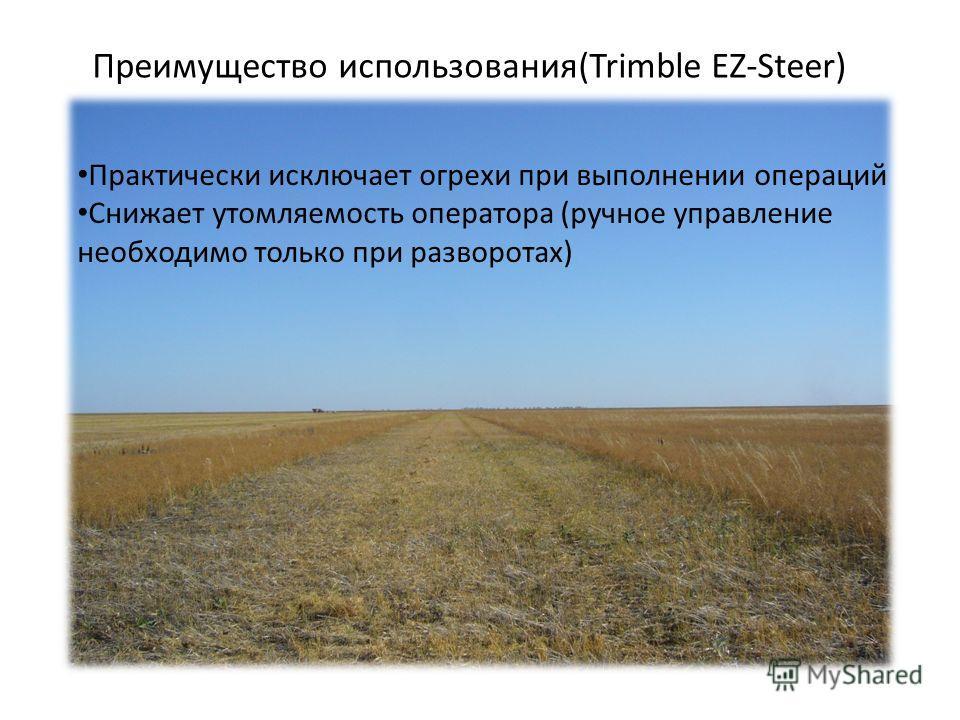 Преимущество использования(Trimble EZ-Steer) Практически исключает огрехи при выполнении операций Снижает утомляемость оператора (ручное управление необходимо только при разворотах)