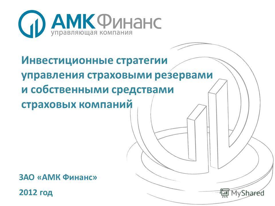 Инвестиционные стратегии управления страховыми резервами и собственными средствами страховых компаний ЗАО «АМК Финанс» 2012 год
