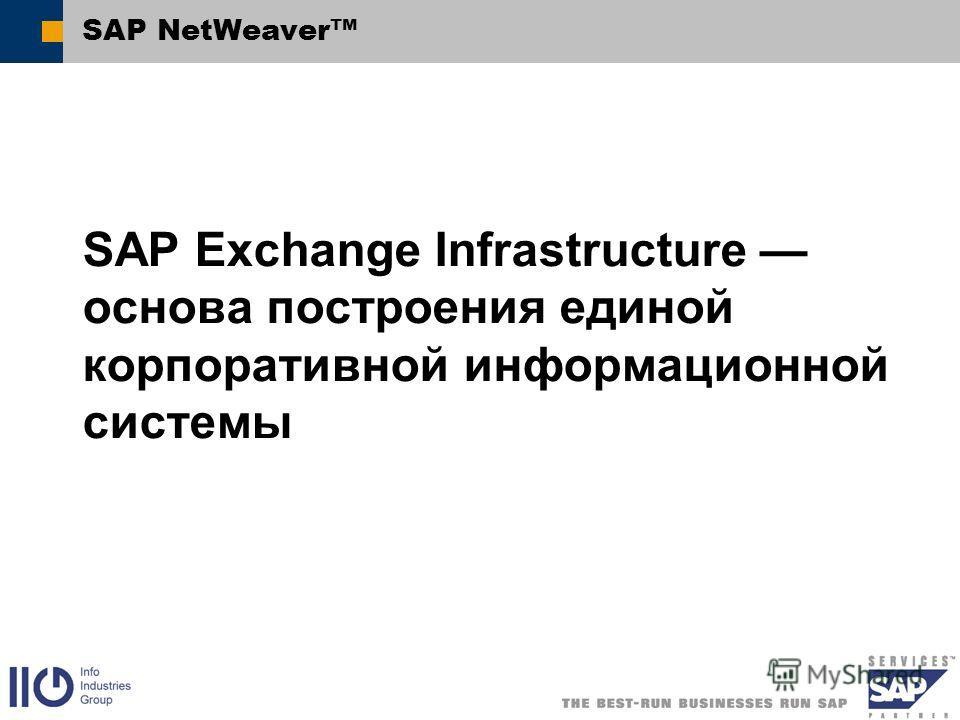 SAP NetWeaver SAP Exchange Infrastructure основа построения единой корпоративной информационной системы