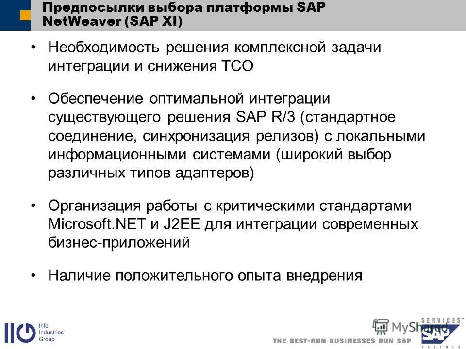 Предпосылки выбора платформы SAP NetWeaver (SAP XI) Необходимость решения комплексной задачи интеграции и снижения TCO Обеспечение оптимальной интеграции существующего решения SAP R/3 (стандартное соединение, синхронизация релизов) с локальными инфор