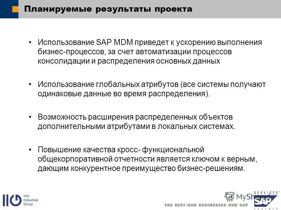 Планируемые результаты проекта Использование SAP MDM приведет к ускорению выполнения бизнес-процессов, за счет автоматизации процессов консолидации и распределения основных данных Использование глобальных атрибутов (все системы получают одинаковые да