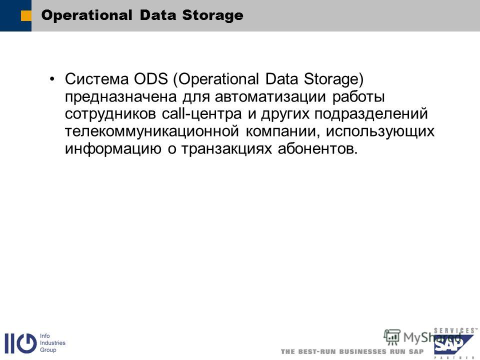 Operational Data Storage Система ODS (Operational Data Storage) предназначена для автоматизации работы сотрудников call-центра и других подразделений телекоммуникационной компании, использующих информацию о транзакциях абонентов.