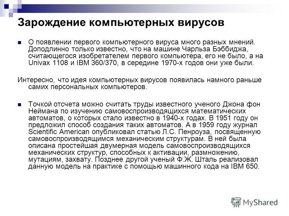 Зарождение компьютерных вирусов О появлении первого компьютерного вируса много разных мнений. Доподлинно только известно, что на машине Чарльза Бэббиджа, считающегося изобретателем первого компьютера, его не было, а на Univax 1108 и IBM 360/370, в се