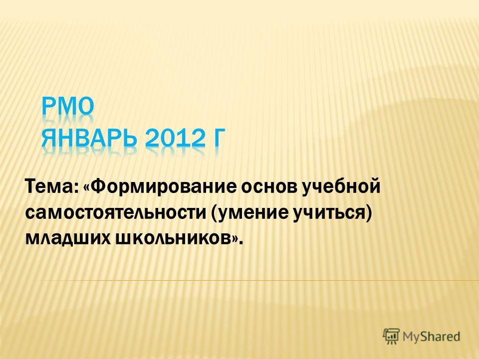 Тема: «Формирование основ учебной самостоятельности (умение учиться) младших школьников».