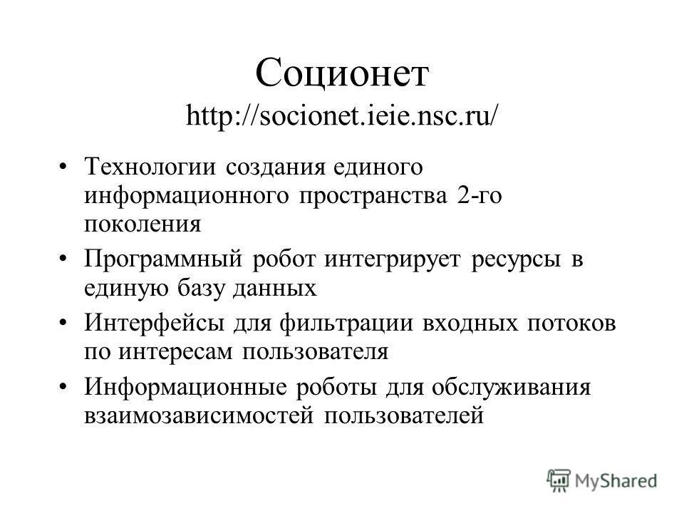 Соционет http://socionet.ieie.nsc.ru/ Технологии создания единого информационного пространства 2-го поколения Программный робот интегрирует ресурсы в единую базу данных Интерфейсы для фильтрации входных потоков по интересам пользователя Информационны