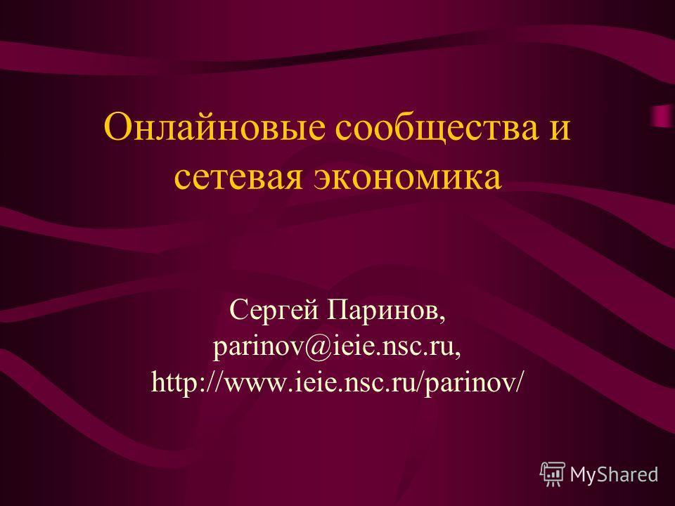 Онлайновые сообщества и сетевая экономика Сергей Паринов, parinov@ieie.nsc.ru, http://www.ieie.nsc.ru/parinov/