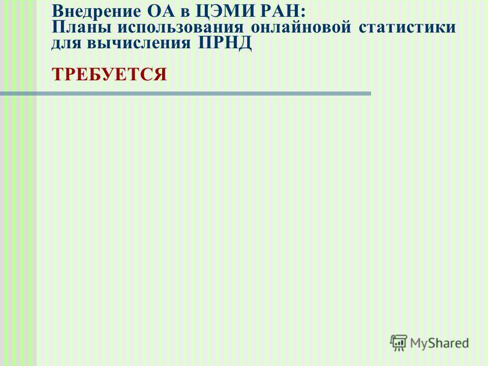 Внедрение ОА в ЦЭМИ РАН: Планы использования онлайновой статистики для вычисления ПРНД ТРЕБУЕТСЯ