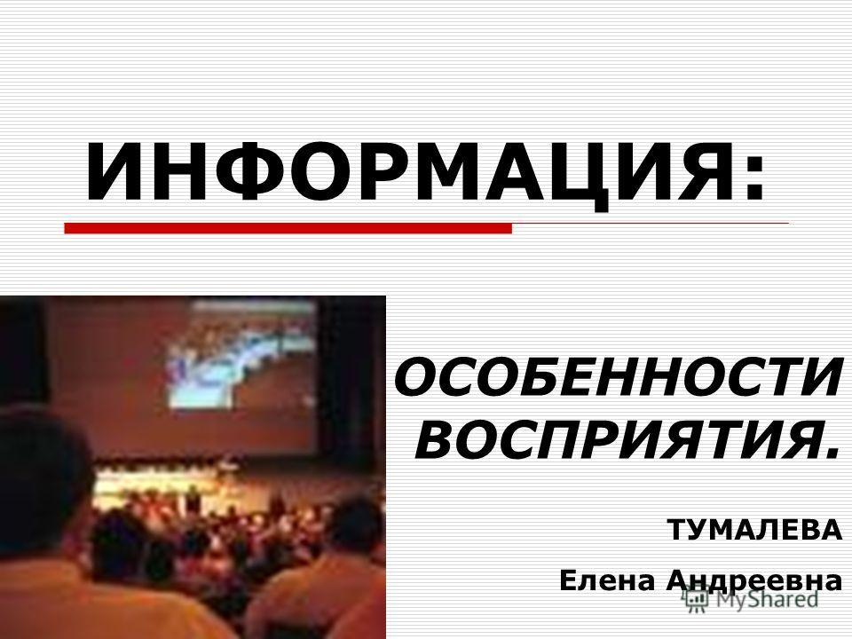 ИНФОРМАЦИЯ: ОСОБЕННОСТИ ВОСПРИЯТИЯ. ТУМАЛЕВА Елена Андреевна
