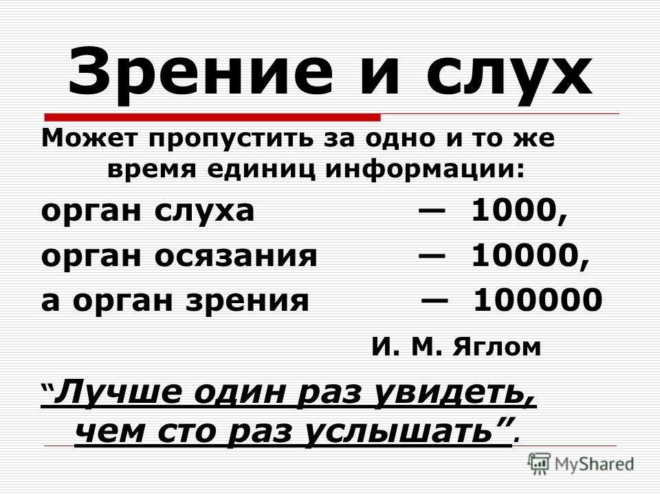 Зрение и слух Может пропустить за одно и то же время единиц информации: орган слуха 1000, орган осязания 10000, а орган зрения 100000 И. М. Яглом Лучше один раз увидеть, чем сто раз услышать.