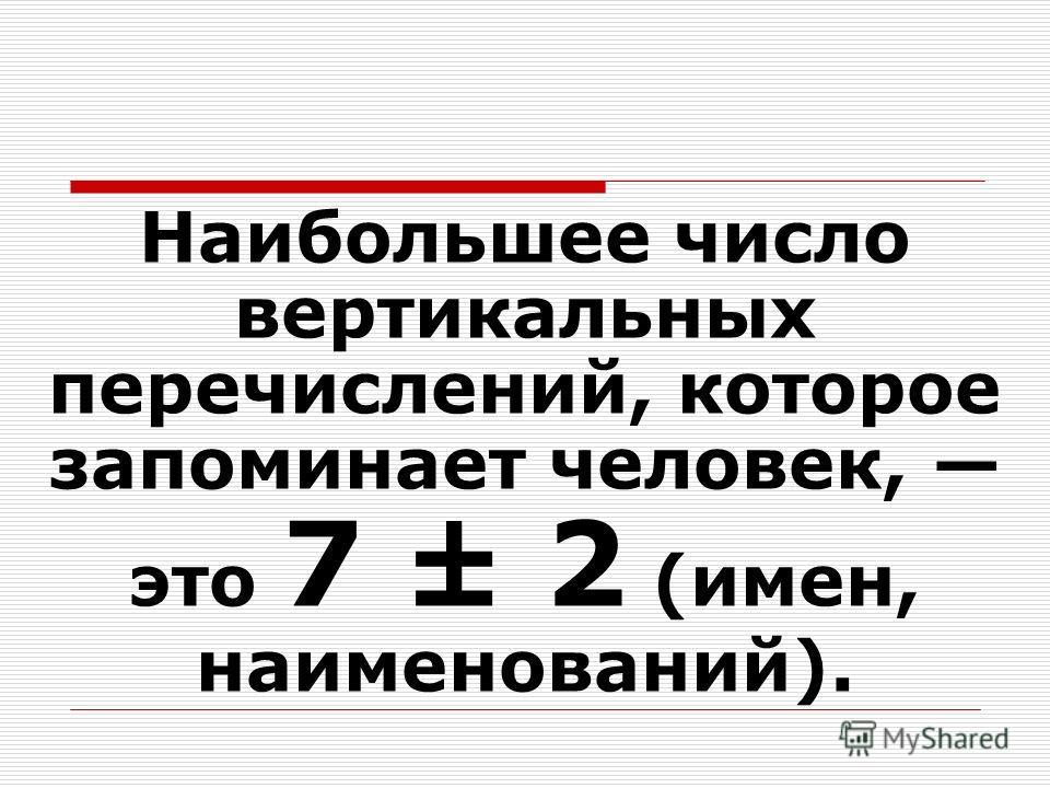 Наибольшее число вертикальных перечислений, которое запоминает человек, это 7 ± 2 (имен, наименований).