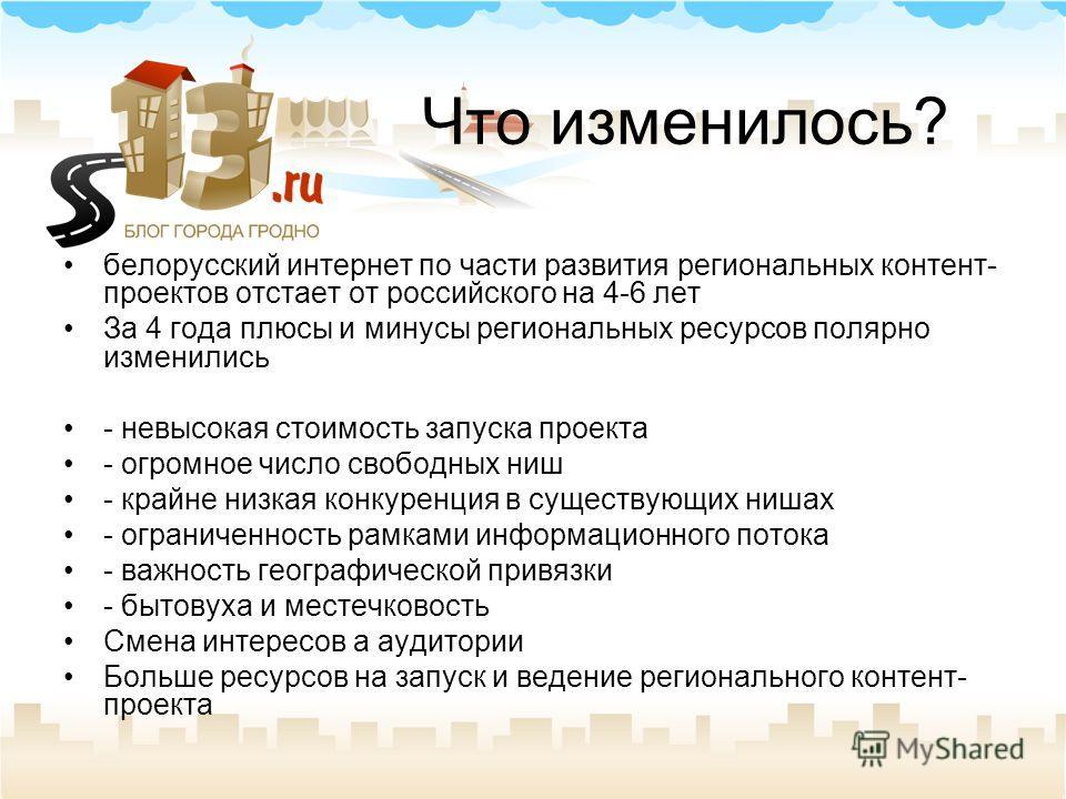 Что изменилось? белорусский интернет по части развития региональных контент- проектов отстает от российского на 4-6 лет За 4 года плюсы и минусы региональных ресурсов полярно изменились - невысокая стоимость запуска проекта - огромное число свободных