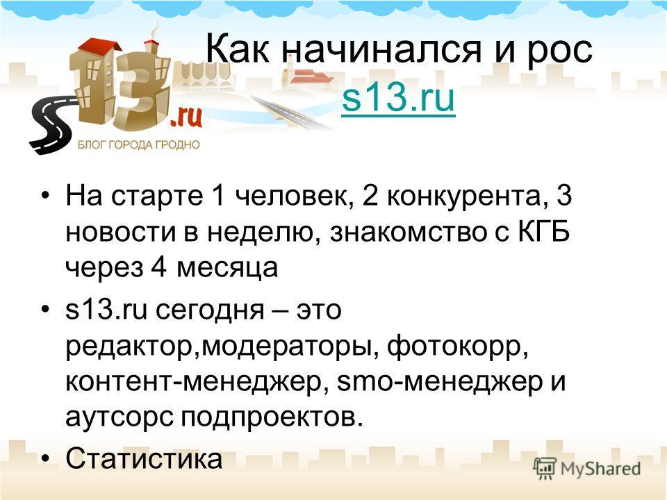 Как начинался и рос s13.ru s13.ru На старте 1 человек, 2 конкурента, 3 новости в неделю, знакомство с КГБ через 4 месяца s13.ru сегодня – это редактор,модераторы, фотокорр, контент-менеджер, smo-менеджер и аутсорс подпроектов. Статистика