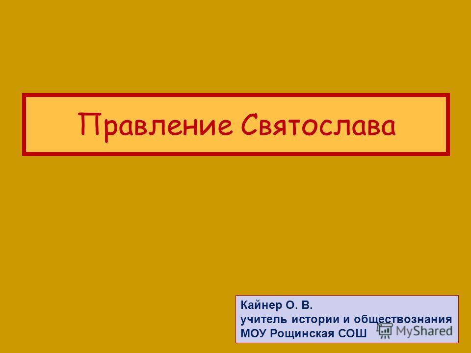 Правление Святослава Кайнер О. В. учитель истории и обществознания МОУ Рощинская СОШ