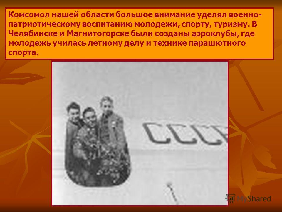 Комсомол нашей области большое внимание уделял военно- патриотическому воспитанию молодежи, спорту, туризму. В Челябинске и Магнитогорске были созданы аэроклубы, где молодежь училась летному делу и технике парашютного спорта.