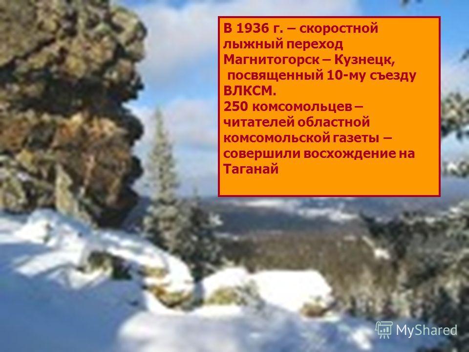 В 1936 г. – скоростной лыжный переход Магнитогорск – Кузнецк, посвященный 10-му съезду ВЛКСМ. 250 комсомольцев – читателей областной комсомольской газеты – совершили восхождение на Таганай