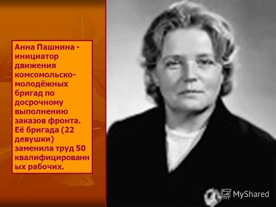 Анна Пашнина - инициатор движения комсомольско- молодёжных бригад по досрочному выполнению заказов фронта. Её бригада (22 девушки) заменила труд 50 квалифицированн ых рабочих.