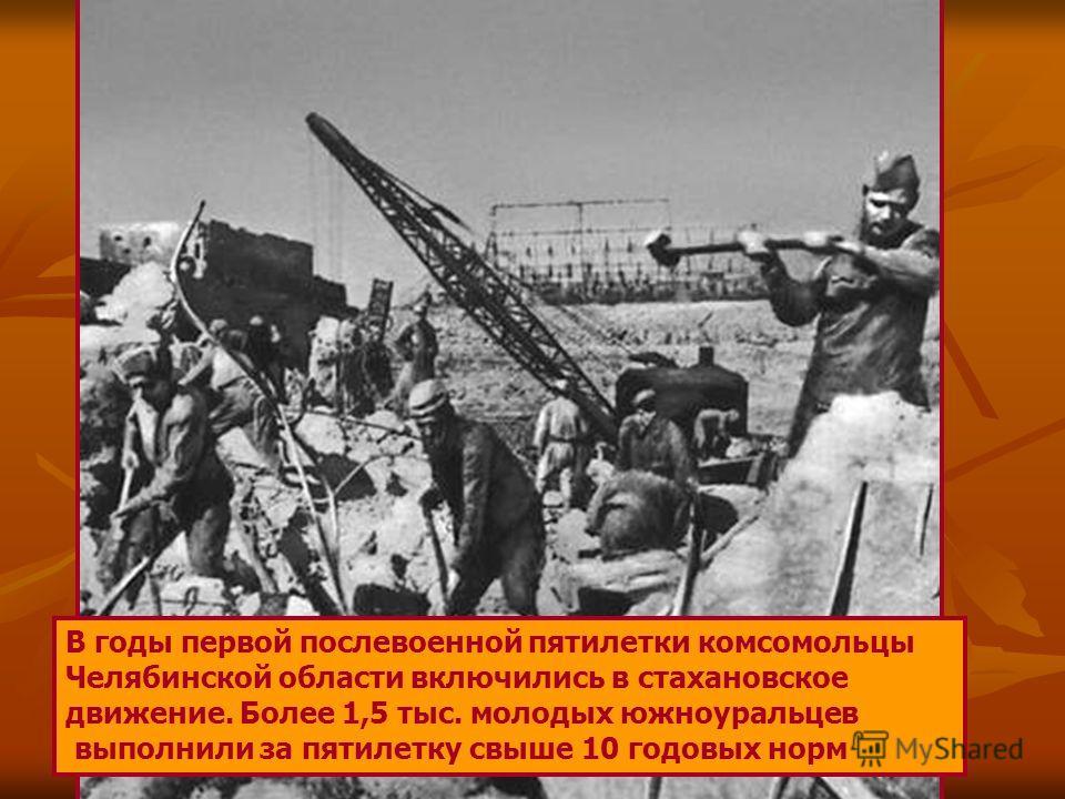 В годы первой послевоенной пятилетки комсомольцы Челябинской области включились в стахановское движение. Более 1,5 тыс. молодых южноуральцев выполнили за пятилетку свыше 10 годовых норм
