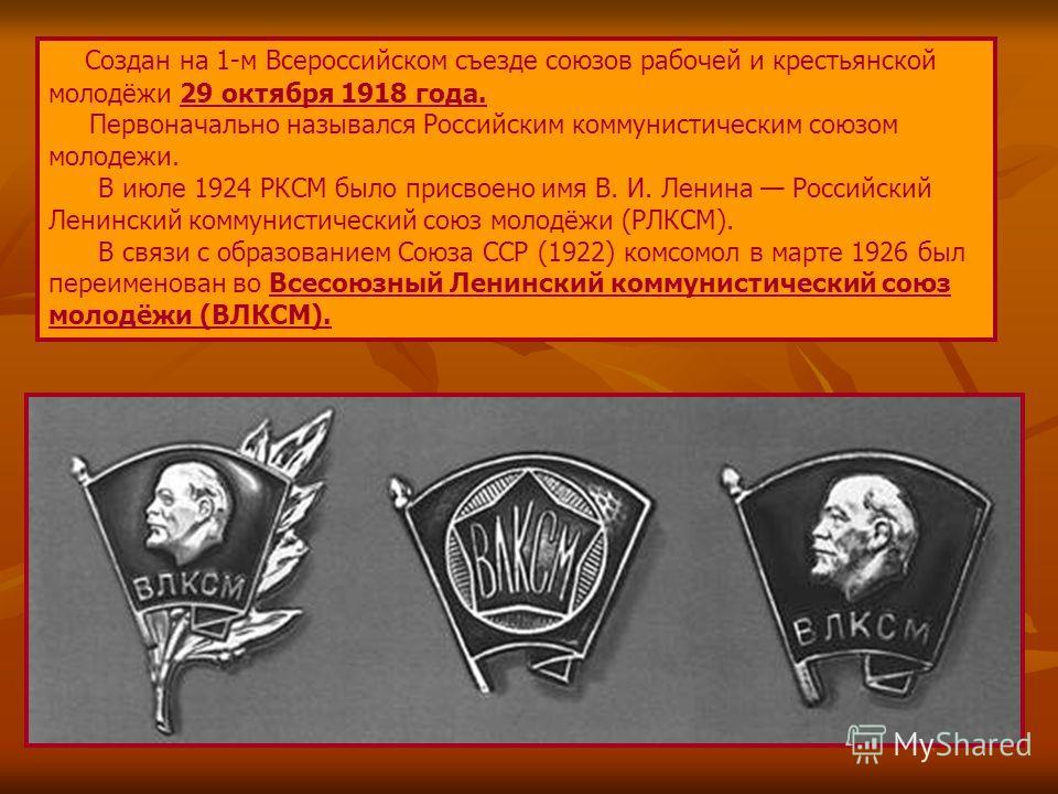Создан на 1-м Всероссийском съезде союзов рабочей и крестьянской молодёжи 29 октября 1918 года. Первоначально назывался Российским коммунистическим союзом молодежи. В июле 1924 РКСМ было присвоено имя В. И. Ленина Российский Ленинский коммунистически