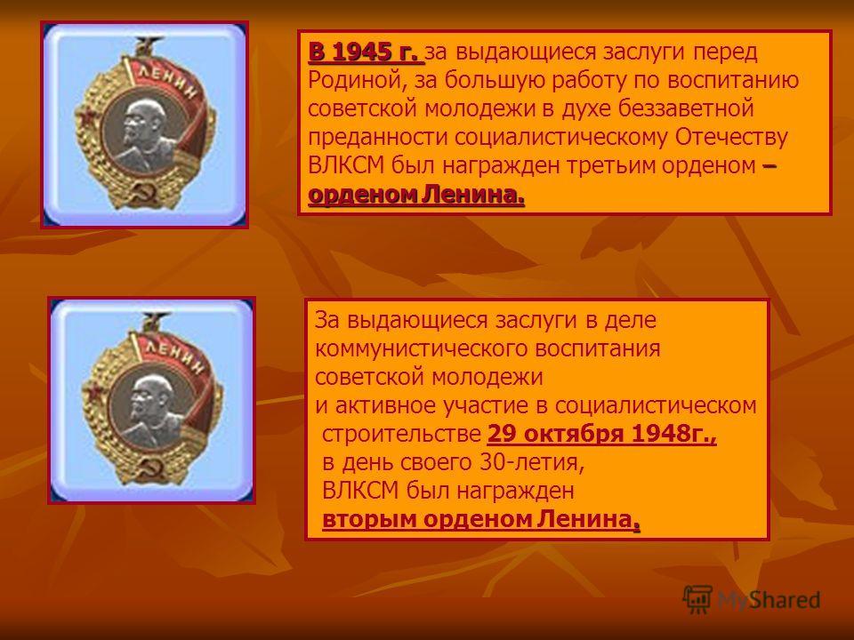 В 1945 г. В 1945 г. за выдающиеся заслуги перед Родиной, за большую работу по воспитанию – орденом Ленина. советской молодежи в духе беззаветной преданности социалистическому Отечеству ВЛКСМ был награжден третьим орденом – орденом Ленина. За выдающие