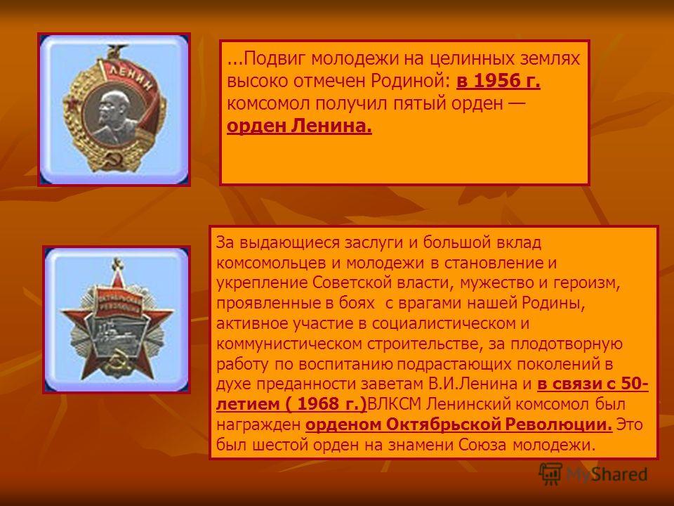 ...Подвиг молодежи на целинных землях высоко отмечен Родиной: в 1956 г. комсомол получил пятый орден орден Ленина. За выдающиеся заслуги и большой вклад комсомольцев и молодежи в становление и укрепление Советской власти, мужество и героизм, проявлен